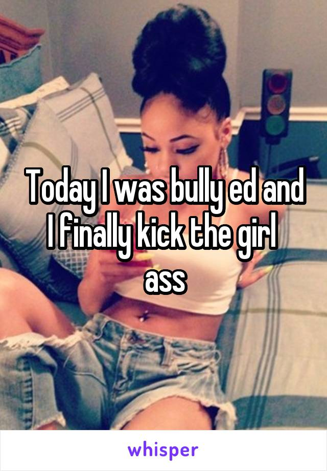 Today I was bully ed and I finally kick the girl  ass