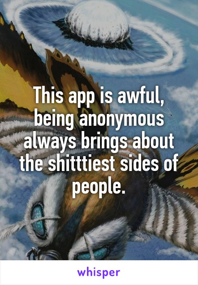 This app is awful, being anonymous always brings about the shitttiest sides of people.