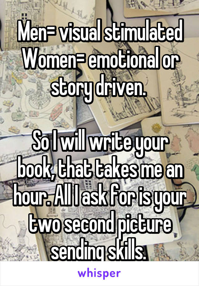 Men= visual stimulated Women= emotional or story driven.   So I will write your book, that takes me an hour. All I ask for is your two second picture sending skills.