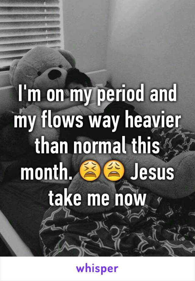 I'm on my period and my flows way heavier than normal this month. 😫😩 Jesus take me now