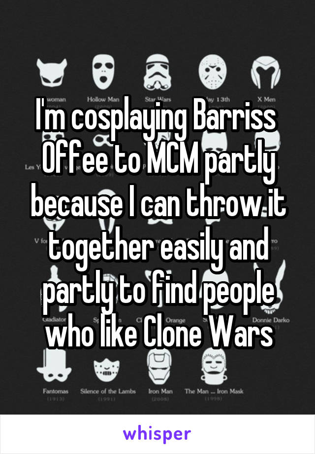 I'm cosplaying Barriss  Offee to MCM partly because I can throw it together easily and partly to find people who like Clone Wars