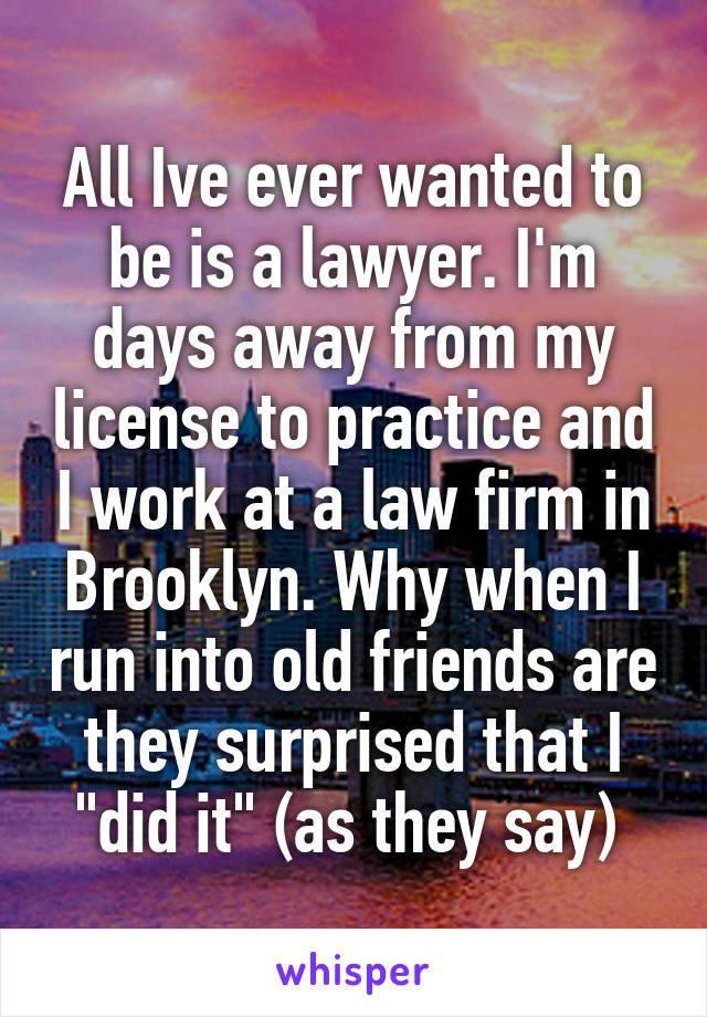 """All Ive ever wanted to be is a lawyer. I'm days away from my license to practice and I work at a law firm in Brooklyn. Why when I run into old friends are they surprised that I """"did it"""" (as they say)"""