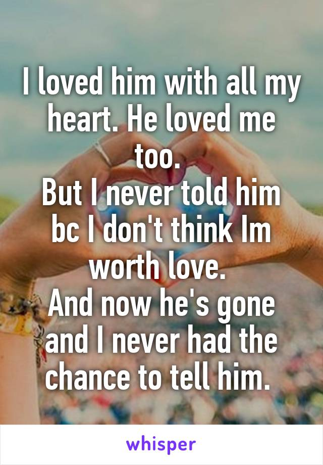 I loved him with all my heart. He loved me too.  But I never told him bc I don't think Im worth love.  And now he's gone and I never had the chance to tell him.