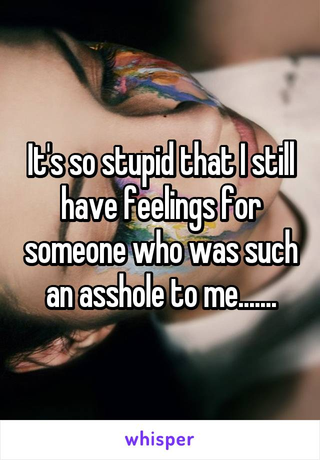 It's so stupid that I still have feelings for someone who was such an asshole to me.......