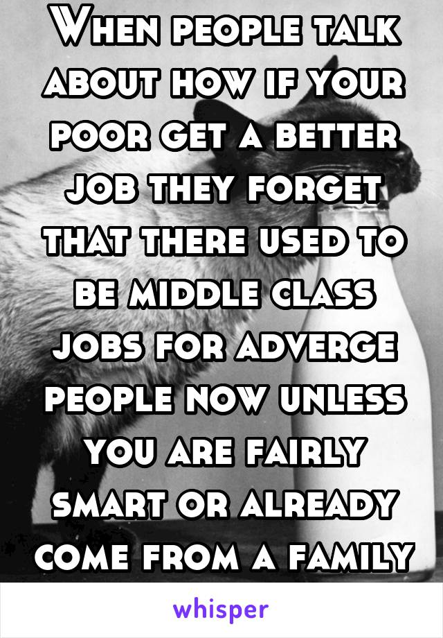 When people talk about how if your poor get a better job they forget that there used to be middle class jobs for adverge people now unless you are fairly smart or already come from a family that can