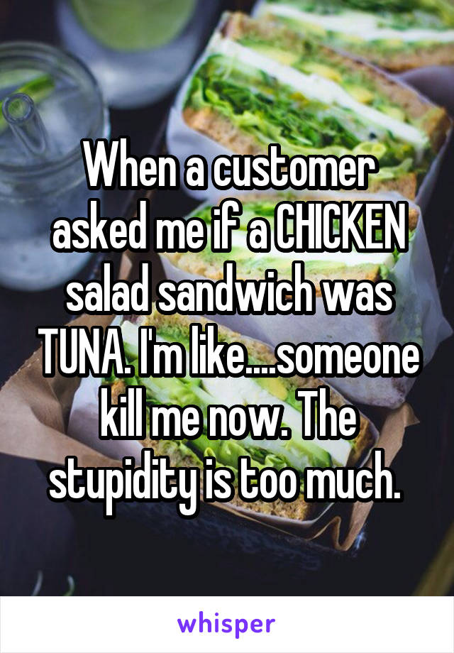 When a customer asked me if a CHICKEN salad sandwich was TUNA. I'm like....someone kill me now. The stupidity is too much.