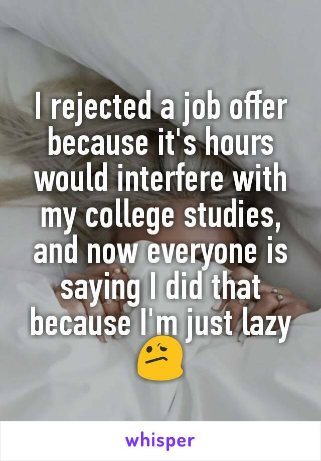 I rejected a job offer because it's hours would interfere with my college studies, and now everyone is saying I did that because I'm just lazy 😕