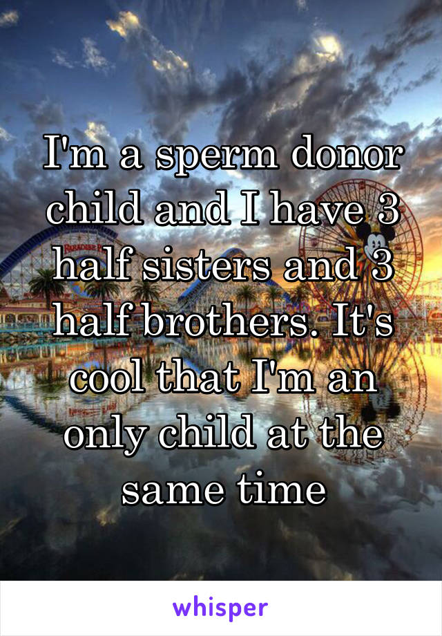 I'm a sperm donor child and I have 3 half sisters and 3 half brothers. It's cool that I'm an only child at the same time