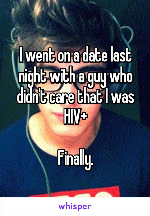 I went on a date last night with a guy who didn't care that I was HIV+  Finally.