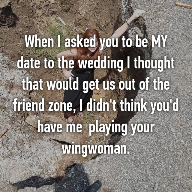 When I asked you to be MY date to the wedding I thought that would get us out of the friend zone, I didn't think you'd have me  playing your wingwoman.