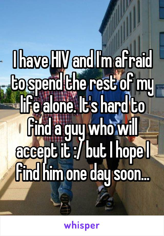 I have HIV and I'm afraid to spend the rest of my life alone. It's hard to find a guy who will accept it :/ but I hope I find him one day soon...