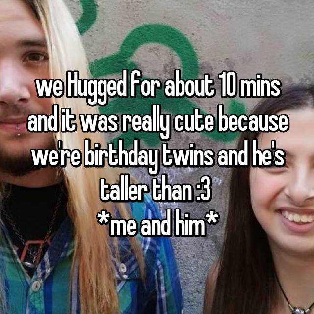 we Hugged for about 10 mins and it was really cute because we're birthday twins and he's taller than :3  *me and him*