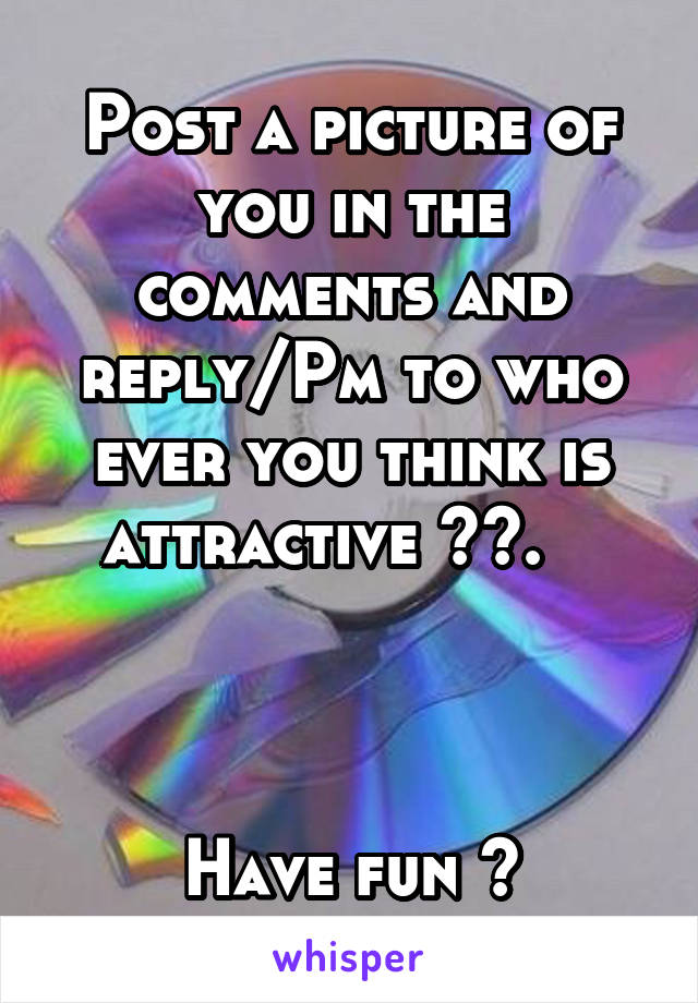 Post a picture of you in the comments and reply/Pm to who ever you think is attractive 😉😉.       Have fun 😘
