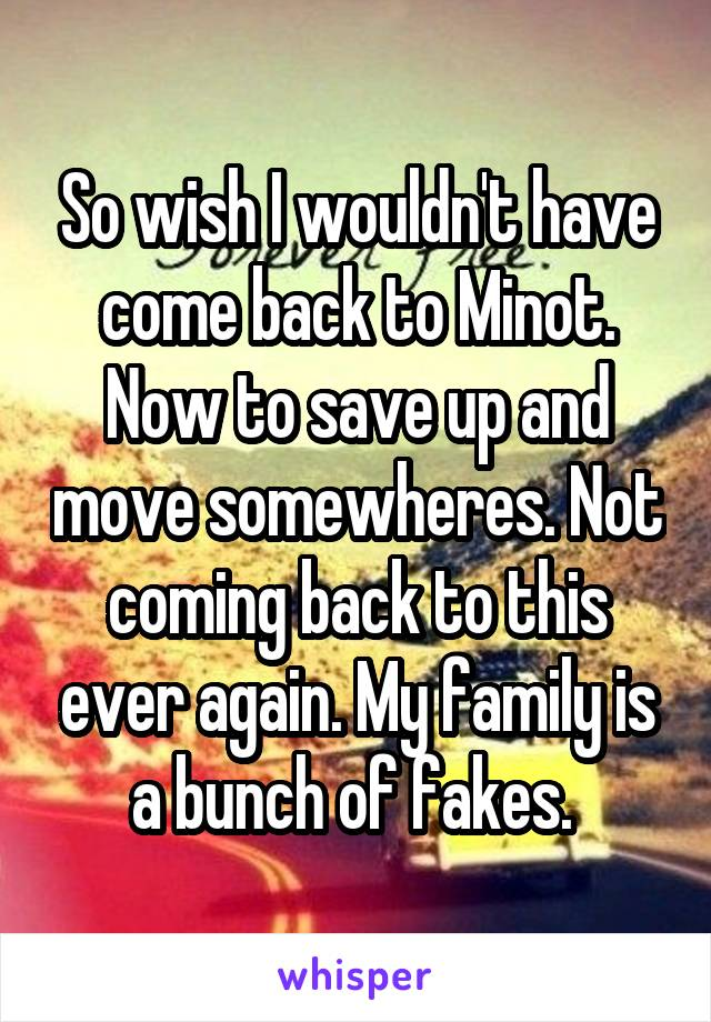 So wish I wouldn't have come back to Minot. Now to save up and move somewheres. Not coming back to this ever again. My family is a bunch of fakes.