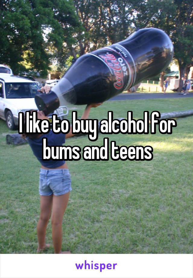I like to buy alcohol for bums and teens