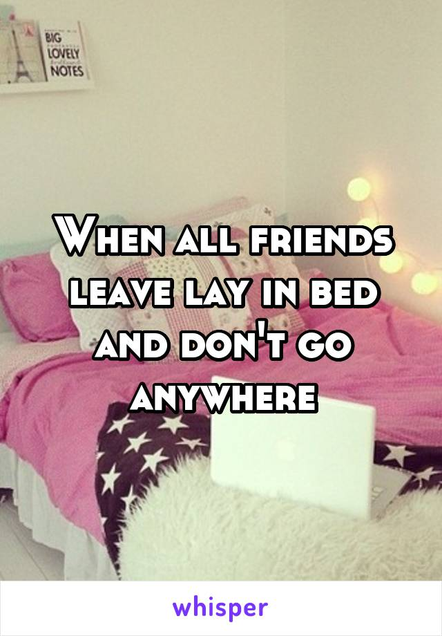 When all friends leave lay in bed and don't go anywhere