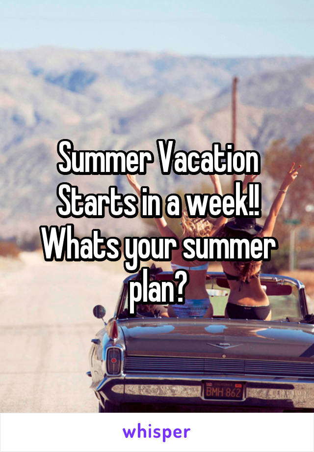 Summer Vacation Starts in a week!! Whats your summer plan?