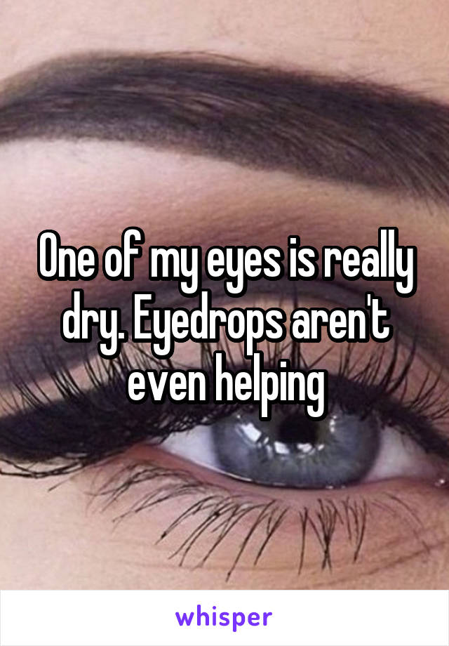 One of my eyes is really dry. Eyedrops aren't even helping