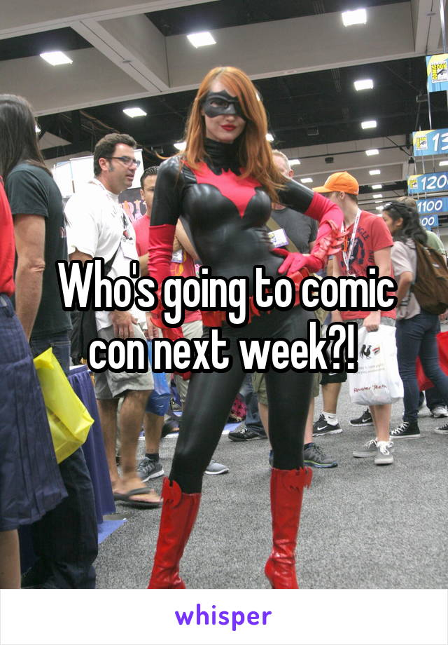 Who's going to comic con next week?!