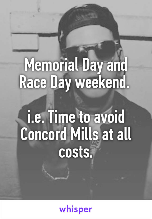 Memorial Day and Race Day weekend.   i.e. Time to avoid Concord Mills at all costs.