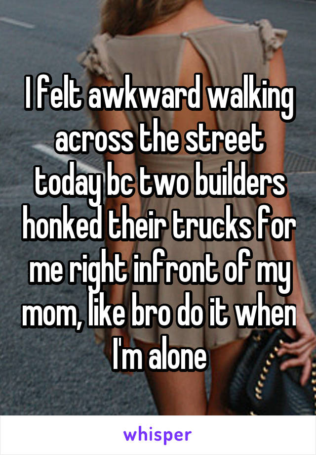 I felt awkward walking across the street today bc two builders honked their trucks for me right infront of my mom, like bro do it when I'm alone