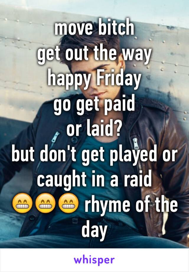 move bitch  get out the way happy Friday  go get paid or laid?  but don't get played or caught in a raid 😁😁😁 rhyme of the day