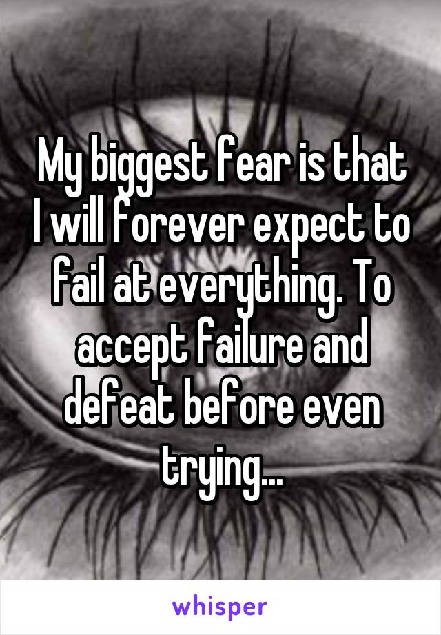 My biggest fear is that I will forever expect to fail at everything. To accept failure and defeat before even trying...