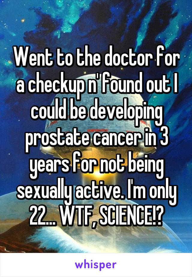 Went to the doctor for a checkup n' found out I could be developing prostate cancer in 3 years for not being sexually active. I'm only 22... WTF, SCIENCE!?