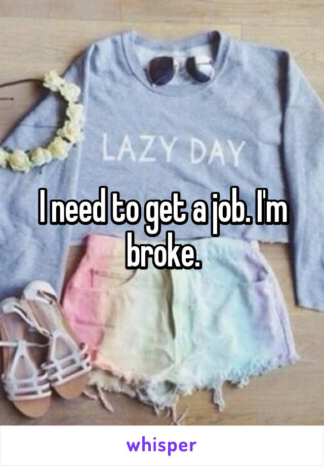 I need to get a job. I'm broke.
