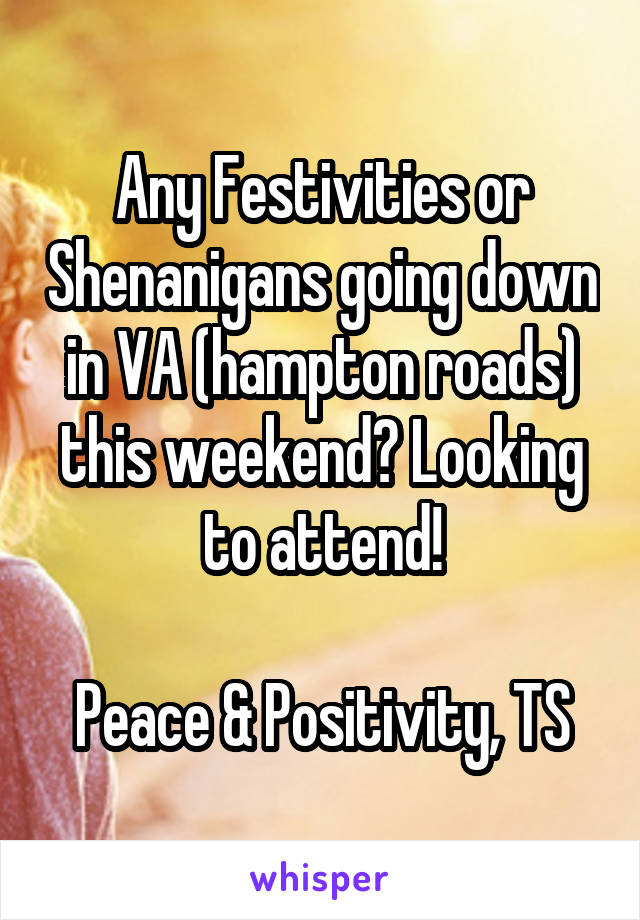 Any Festivities or Shenanigans going down in VA (hampton roads) this weekend? Looking to attend!  Peace & Positivity, TS