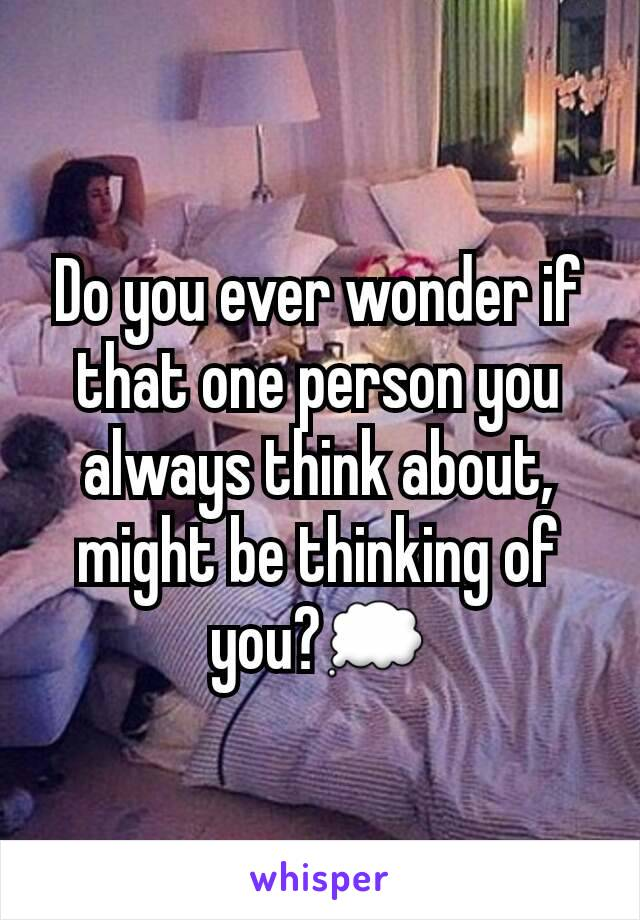 Do you ever wonder if that one person you always think about, might be thinking of you?💭