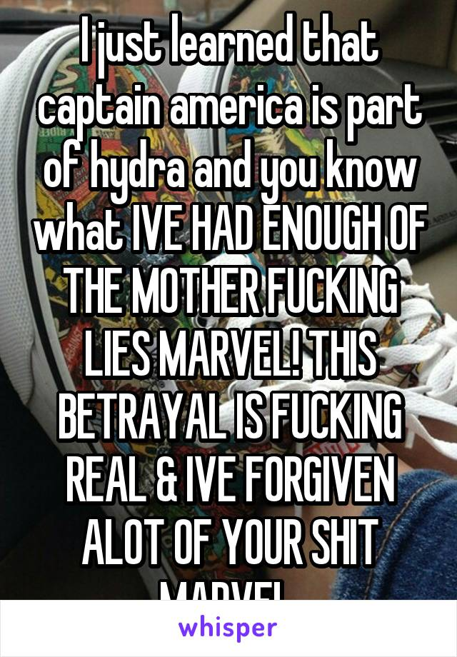 I just learned that captain america is part of hydra and you know what IVE HAD ENOUGH OF THE MOTHER FUCKING LIES MARVEL! THIS BETRAYAL IS FUCKING REAL & IVE FORGIVEN ALOT OF YOUR SHIT MARVEL