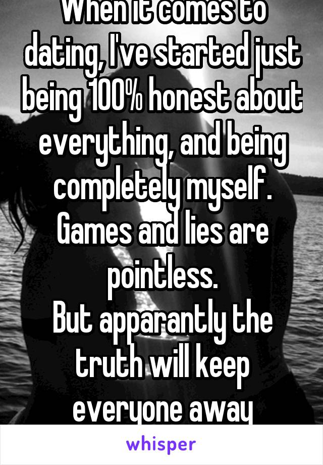 When it comes to dating, I've started just being 100% honest about everything, and being completely myself. Games and lies are pointless. But apparantly the truth will keep everyone away indefinitely