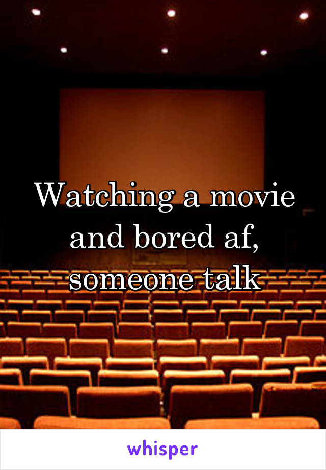 Watching a movie and bored af, someone talk