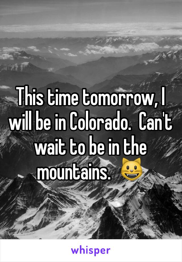 This time tomorrow, I will be in Colorado.  Can't wait to be in the mountains.  😺