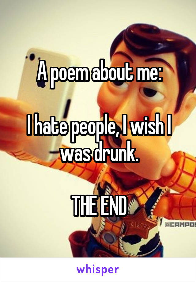A poem about me:  I hate people, I wish I was drunk.  THE END