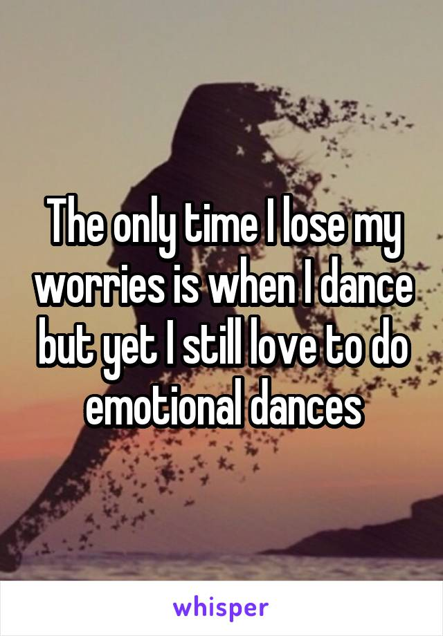 The only time I lose my worries is when I dance but yet I still love to do emotional dances