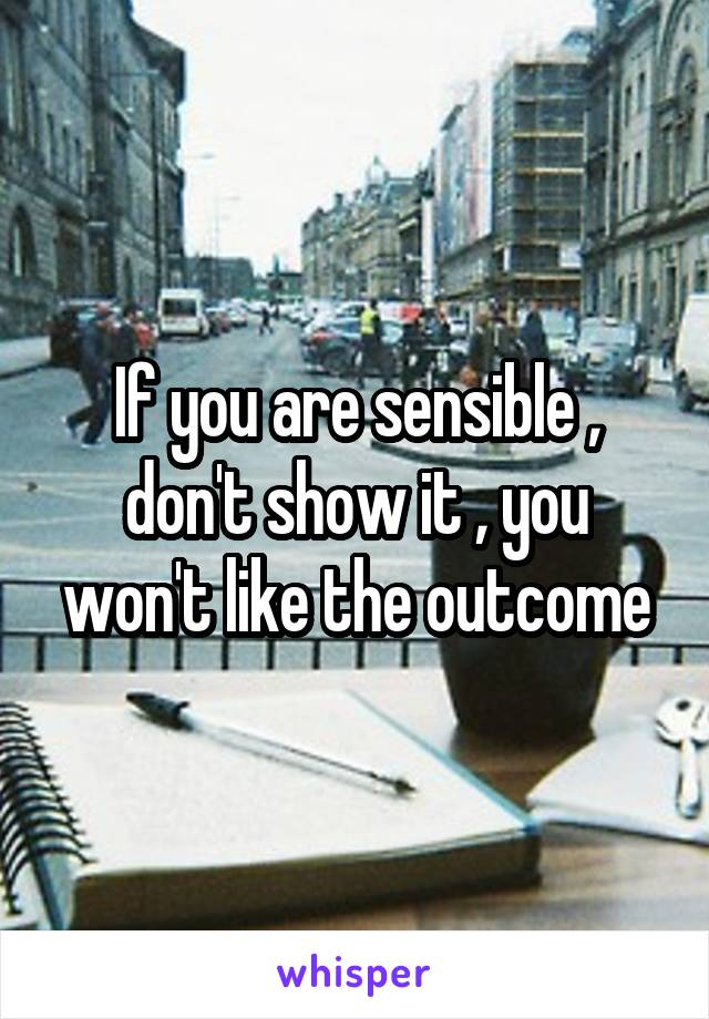 If you are sensible , don't show it , you won't like the outcome