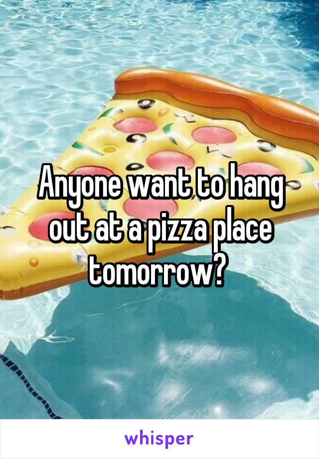 Anyone want to hang out at a pizza place tomorrow?