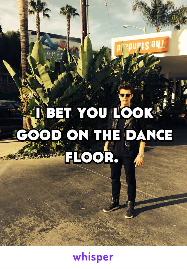 i bet you look good on the dance floor.
