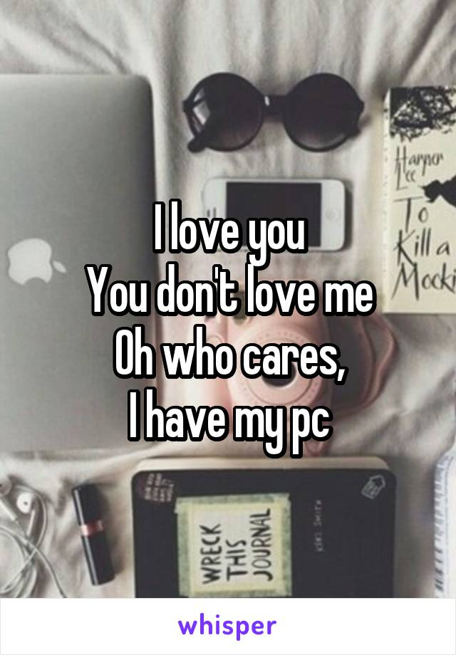 I love you You don't love me Oh who cares, I have my pc