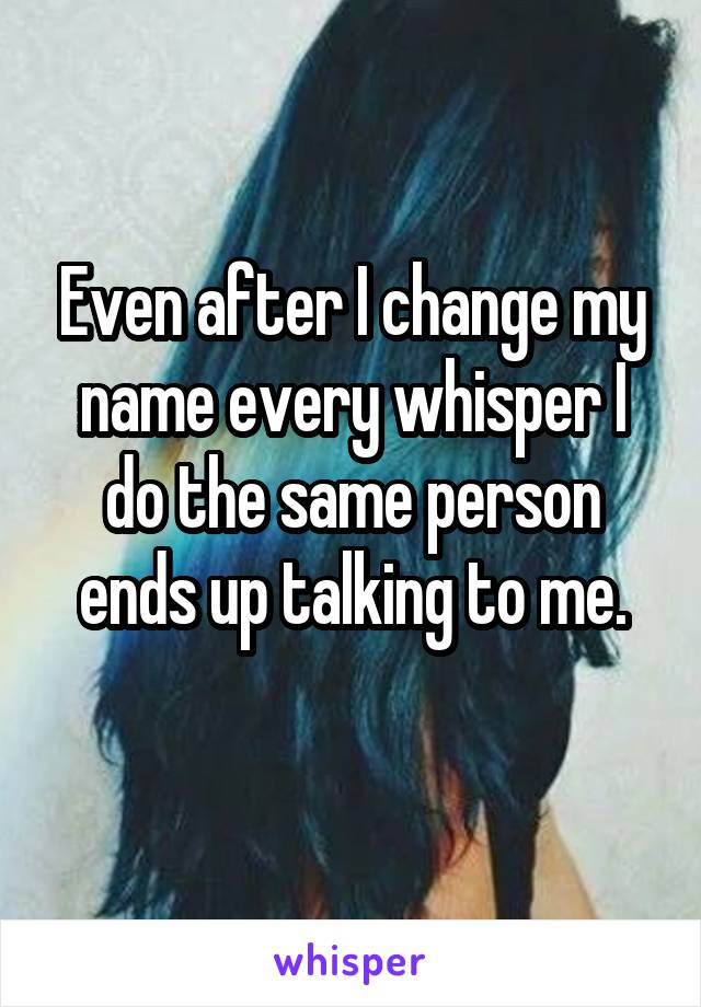 Even after I change my name every whisper I do the same person ends up talking to me.