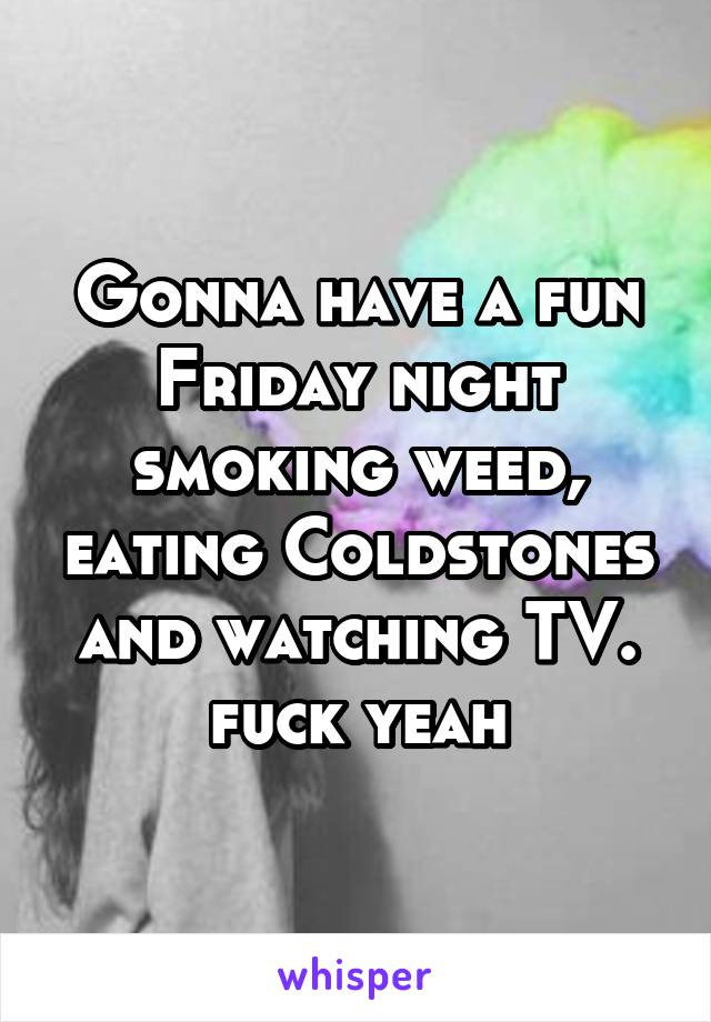 Gonna have a fun Friday night smoking weed, eating Coldstones and watching TV. fuck yeah