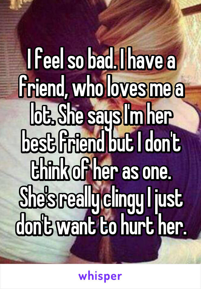 I feel so bad. I have a friend, who loves me a lot. She says I'm her best friend but I don't think of her as one. She's really clingy I just don't want to hurt her.