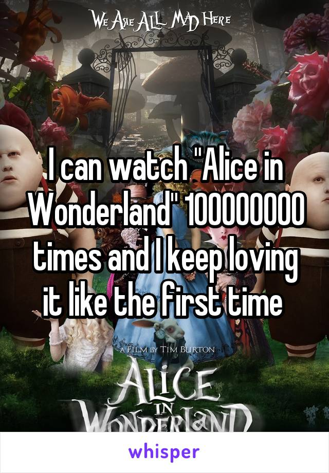 "I can watch ""Alice in Wonderland"" 100000000 times and I keep loving it like the first time"