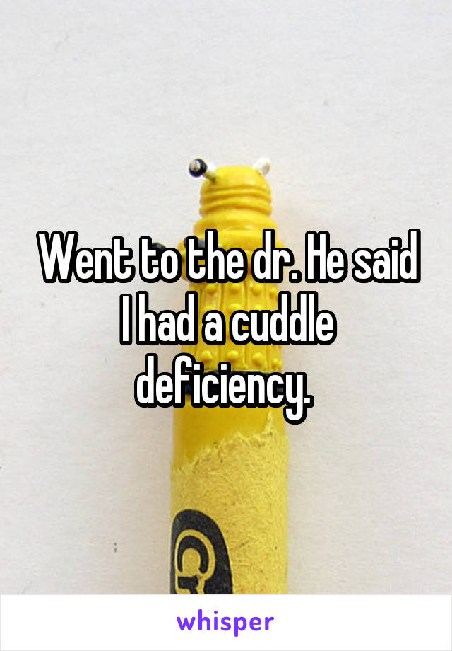 Went to the dr. He said I had a cuddle deficiency.