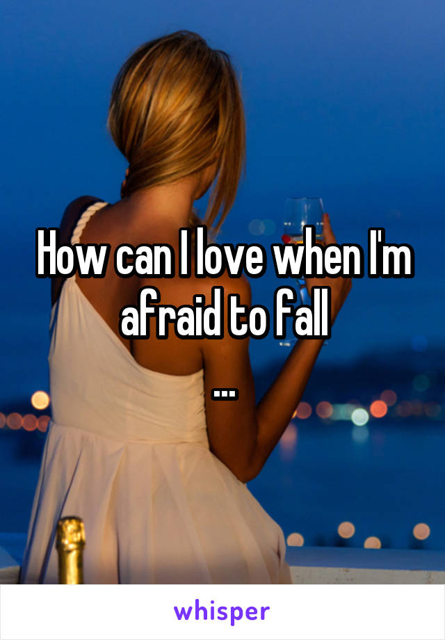 How can I love when I'm afraid to fall ...