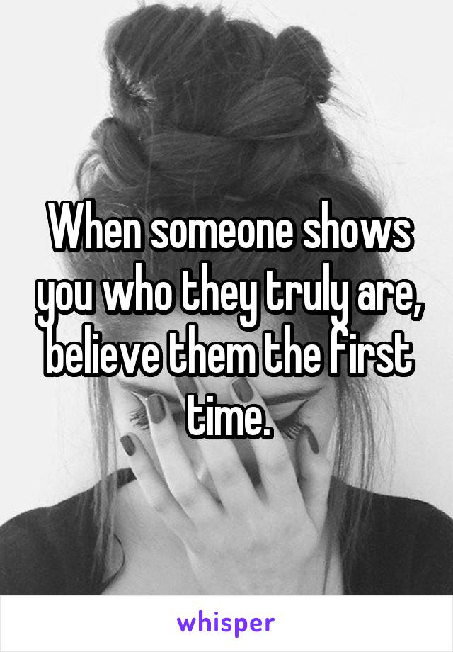 When someone shows you who they truly are, believe them the first time.