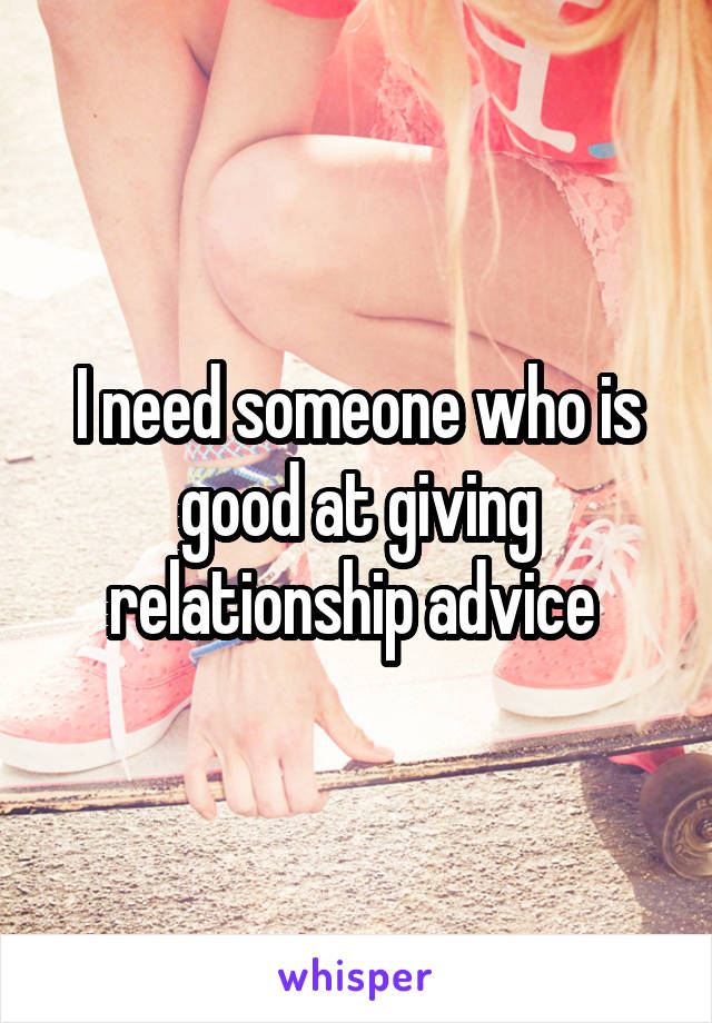 I need someone who is good at giving relationship advice