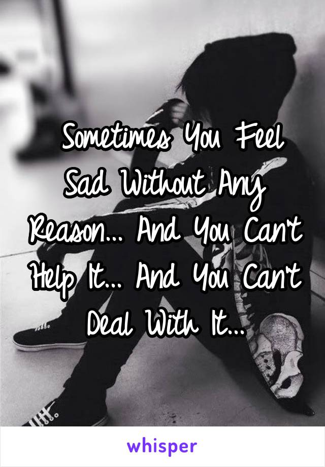 Sometimes You Feel Sad Without Any Reason... And You Can't Help It... And You Can't Deal With It...